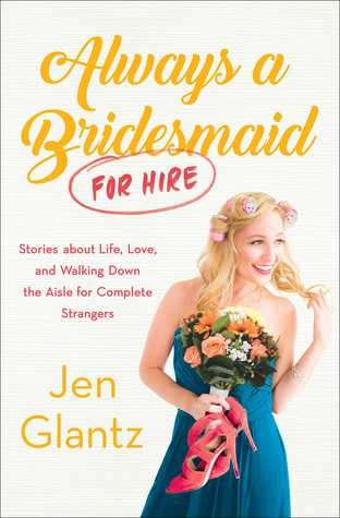 Always a Bridesmaid (for Hire): Stories on Growing Up, Looking for Love, and Walking Down the Aisle for Complete Strangers by Jen Glantz
