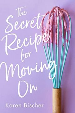 {ARC Review+Giveaway} The Secret Recipe for Moving On by Karen Bischer